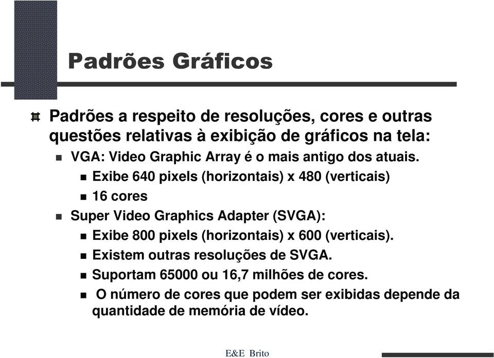 Exibe 640 pixels (horizontais) x 480 (verticais) 16 cores Super Video Graphics Adapter (SVGA): Exibe 800 pixels