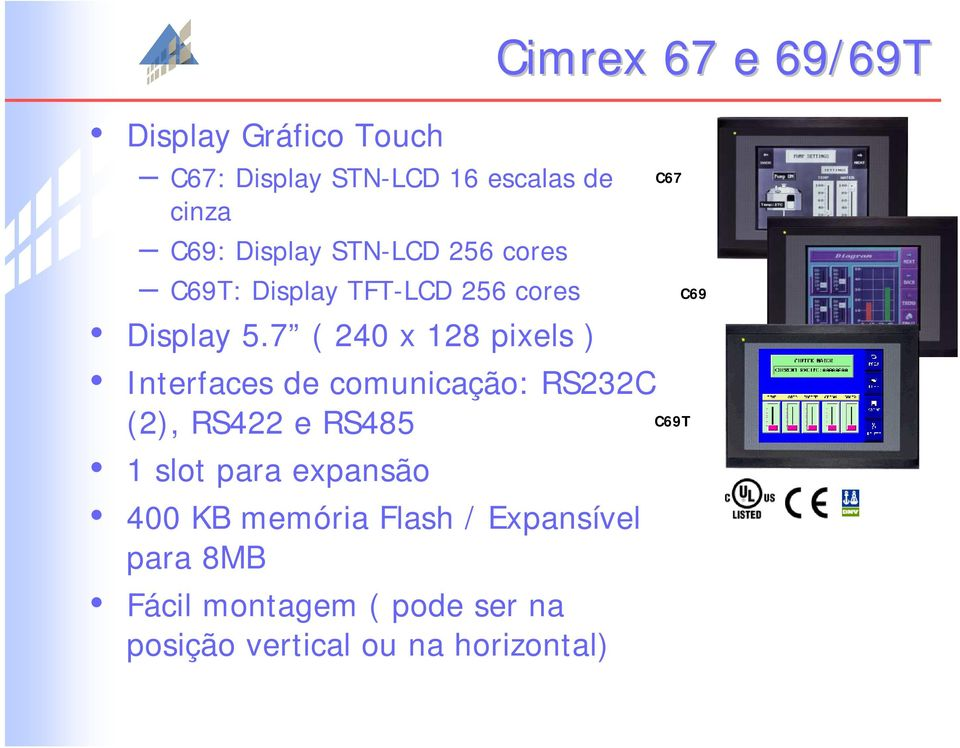 7 ( 240 x 128 pixels ) Interfaces de comunicação: RS232C (2), RS422 e RS485 1 slot para