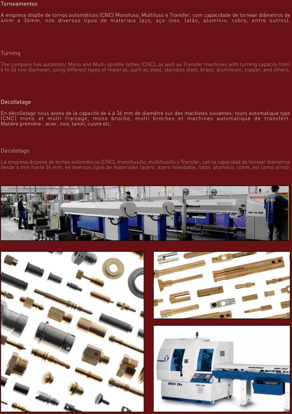 Turning The company has automatic Mono and Multi-spindle lathes (CNC), as well as Transfer machines with turning capacity from 4 to 36 mm diameter, using different types of material, such as steel,