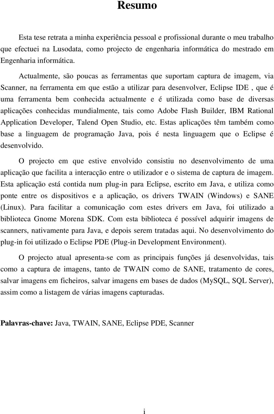 e é utilizada como base de diversas aplicações conhecidas mundialmente, tais como Adobe Flash Builder, IBM Rational Application Developer, Talend Open Studio, etc.