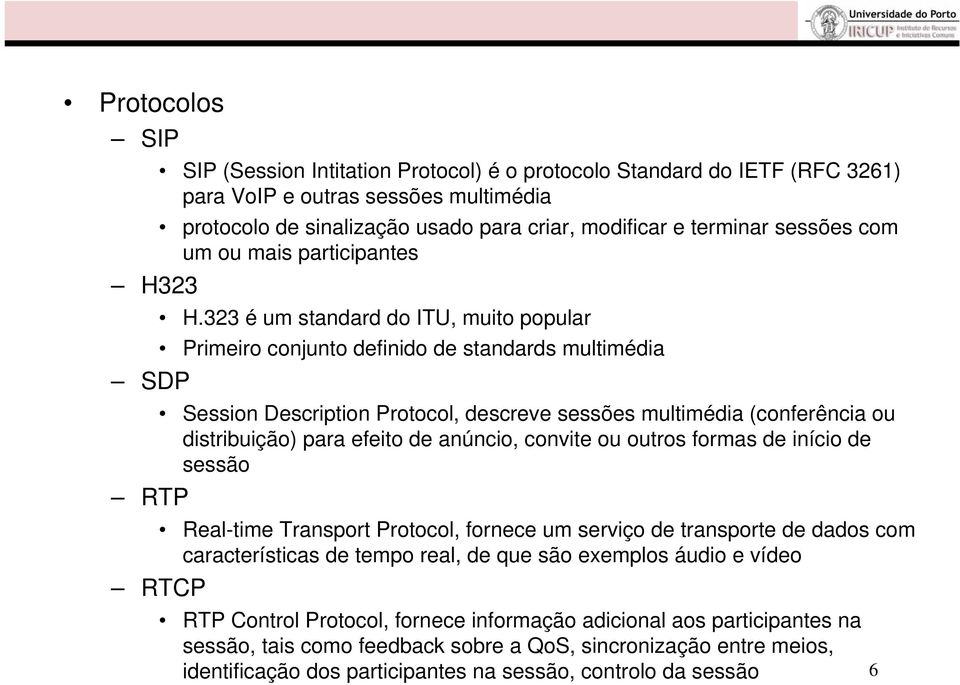 323 é um standard do ITU, muito popular Primeiro conjunto definido de standards multimédia SDP Session Description Protocol, descreve sessões multimédia (conferência ou distribuição) para efeito de