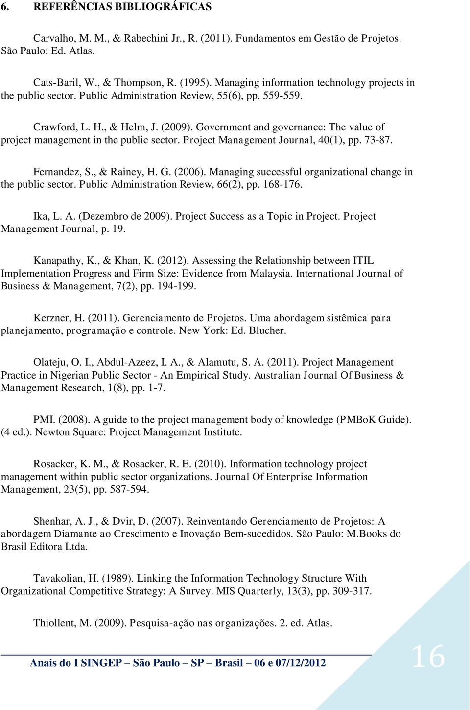 Government and governance: The value of project management in the public sector. Project Management Journal, 40(1), pp. 73-87. Fernandez, S., & Rainey, H. G. (2006).