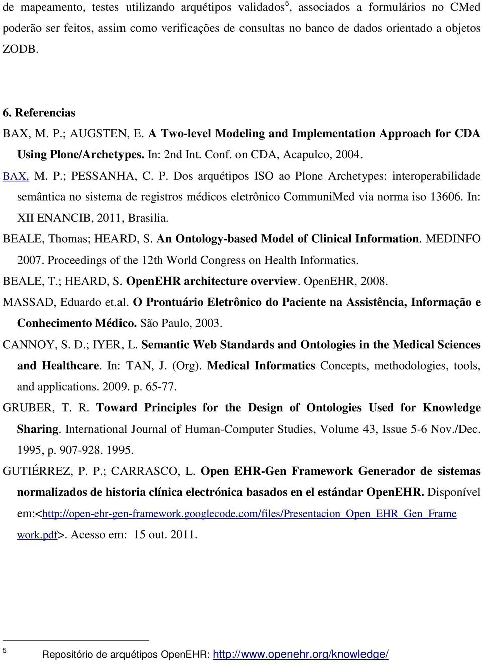 In: XII ENANCIB, 2011, Brasilia. BEALE, Thomas; HEARD, S. An Ontology-based Model of Clinical Information. MEDINFO 2007. Proceedings of the 12th World Congress on Health Informatics. BEALE, T.; HEARD, S. OpenEHR architecture overview.