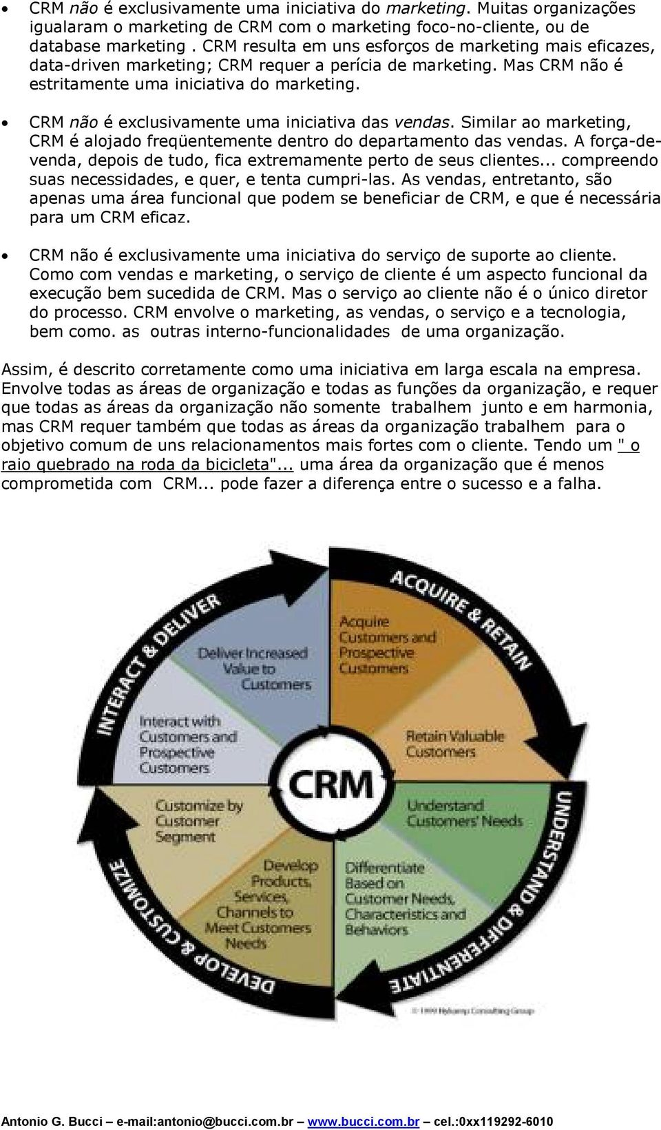 CRM não é exclusivamente uma iniciativa das vendas. Similar ao marketing, CRM é alojado freqüentemente dentro do departamento das vendas.