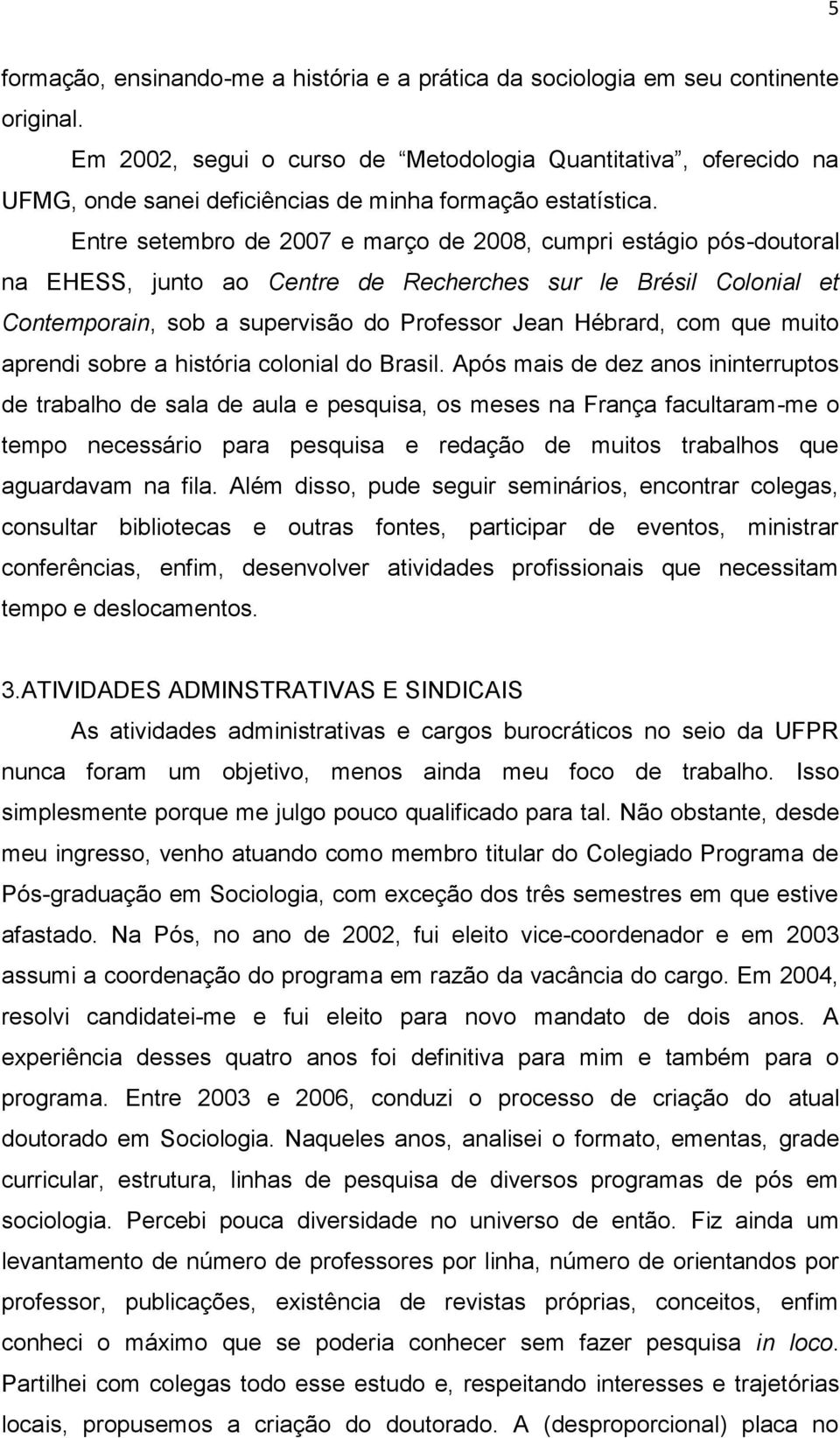 Entre setembro de 2007 e março de 2008, cumpri estágio pós-doutoral na EHESS, junto ao Centre de Recherches sur le Brésil Colonial et Contemporain, sob a supervisão do Professor Jean Hébrard, com que