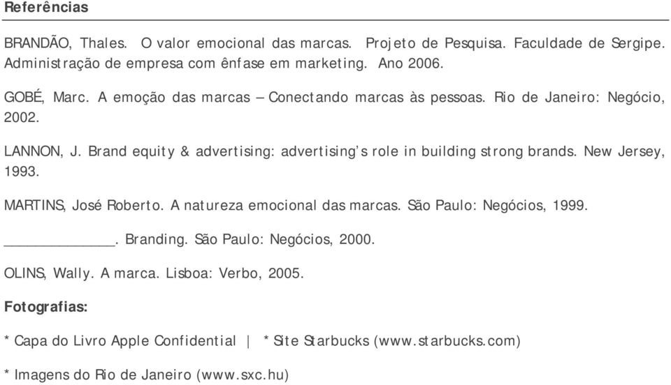 Brand equity & advertising: advertising s role in building strong brands. New Jersey, 1993. MARTINS, José Roberto. A natureza emocional das marcas.
