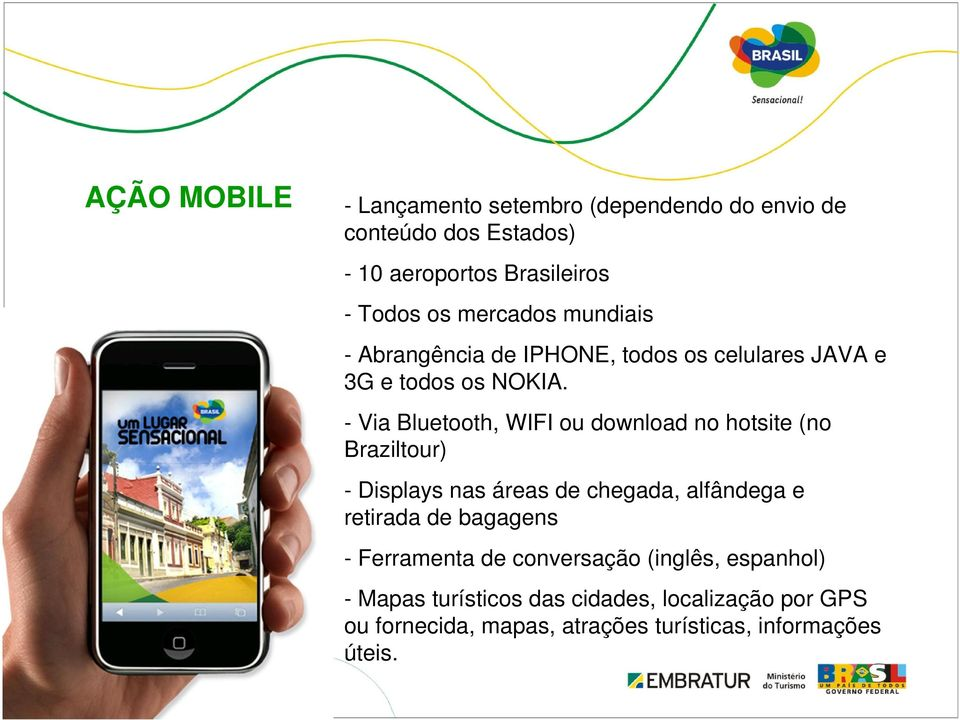 - Via Bluetooth, WIFI ou download no hotsite (no Braziltour) - Displays nas áreas de chegada, alfândega e retirada de