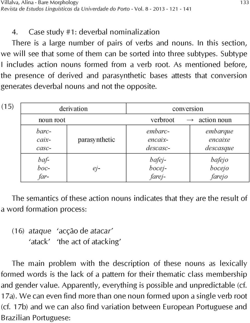 As mentioned before, the presence of derived and parasynthetic bases attests that conversion generates deverbal nouns and not the opposite.