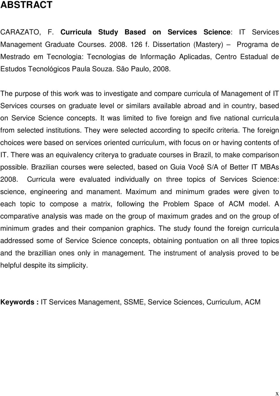 The purpose of this work was to investigate and compare curricula of Management of IT Services courses on graduate level or similars available abroad and in country, based on Service Science concepts.