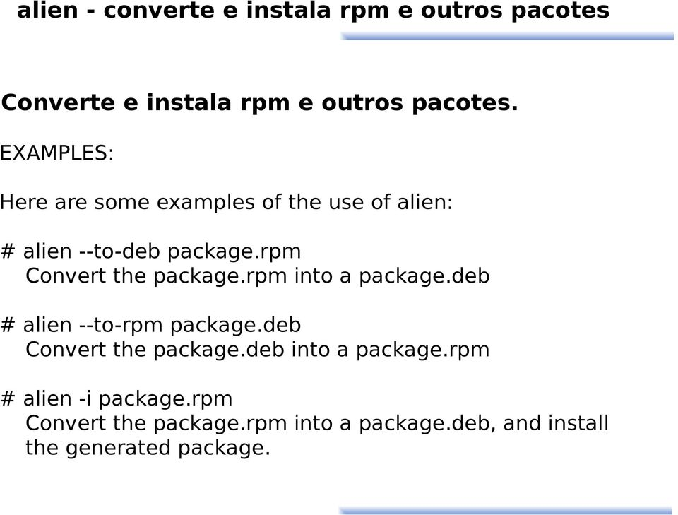 rpm Convert the package.rpm into a package.deb # alien --to-rpm package.deb Convert the package.