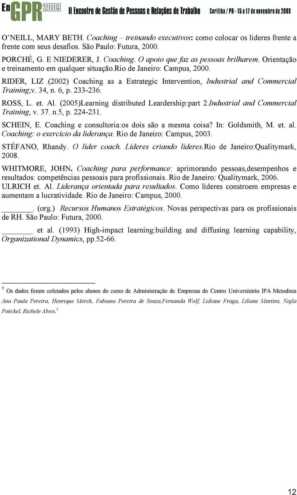 ROSS, L. et. Al. (2005)Learning distributed Leardership:part 2.Industrial and Commercial Training, v. 37. n.5, p. 224-231. SCHEIN, E. Coaching e consultoria:os dois são a mesma coisa?