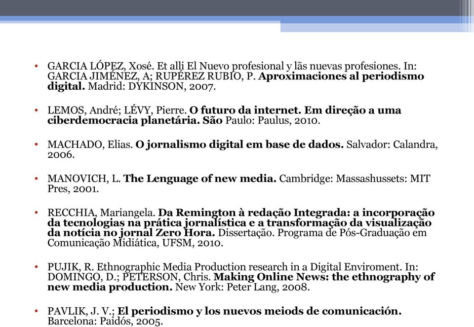MANOVICH, L. The Lenguage of new media. Cambridge: Massashussets: MIT Pres, 2001. RECCHIA, Mariangela.