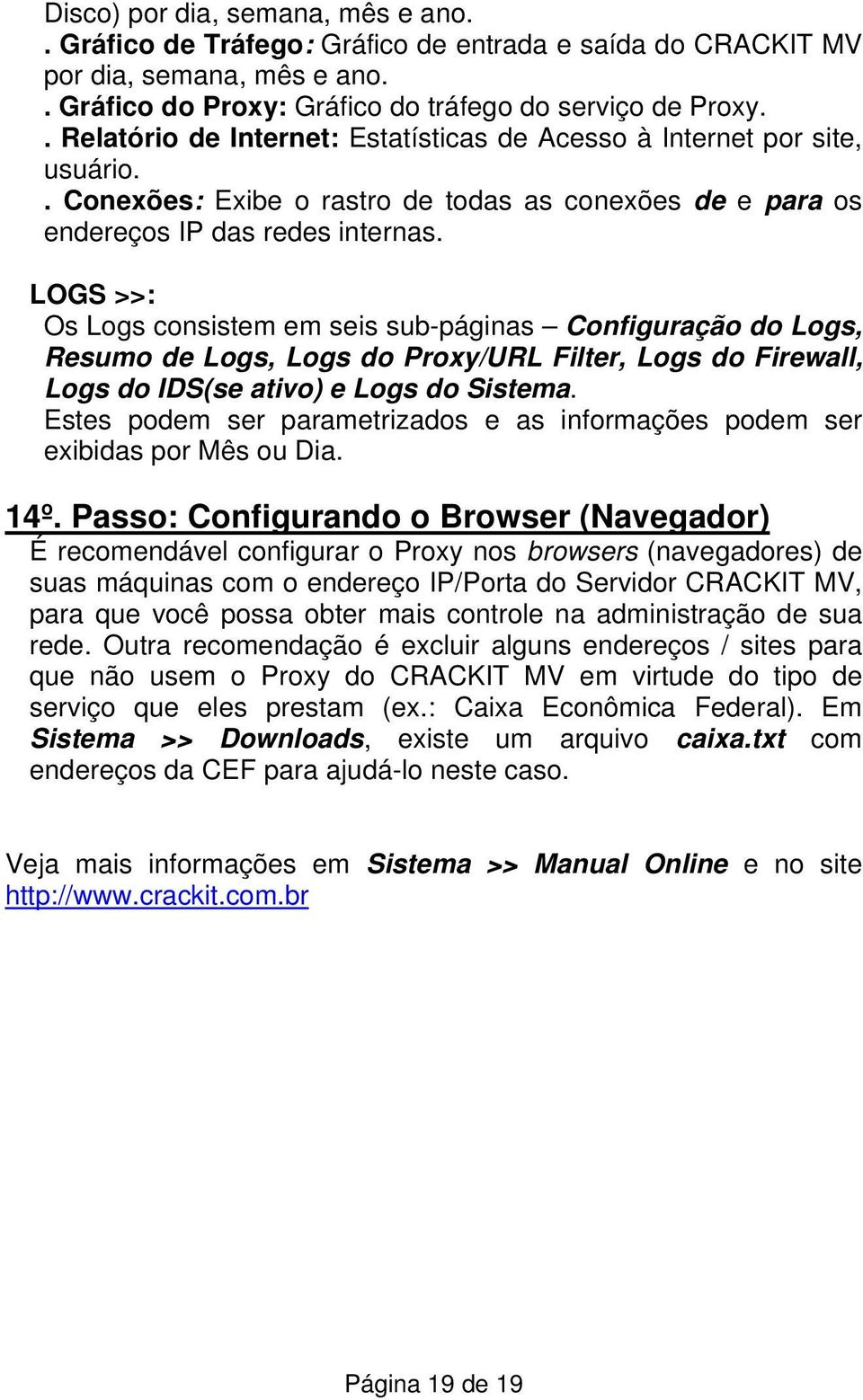 LOGS >>: Os Logs consistem em seis sub-páginas Configuração do Logs, Resumo de Logs, Logs do Proxy/URL Filter, Logs do Firewall, Logs do IDS(se ativo) e Logs do Sistema.