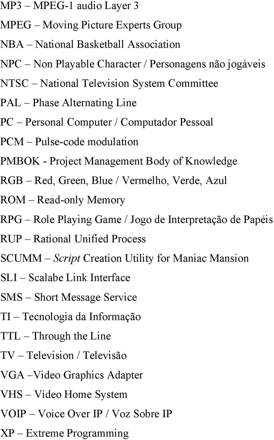 Read-only Memory RPG Role Playing Game / Jogo de Interpretação de Papéis RUP Rational Unified Process SCUMM Script Creation Utility for Maniac Mansion SLI Scalabe Link Interface SMS Short