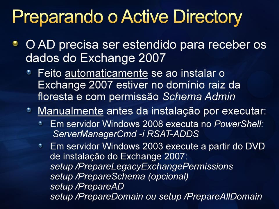 executa no PowerShell: ServerManagerCmd -i RSAT-ADDS Em servidor Windows 2003 execute a partir do DVD de instalação do Exchange