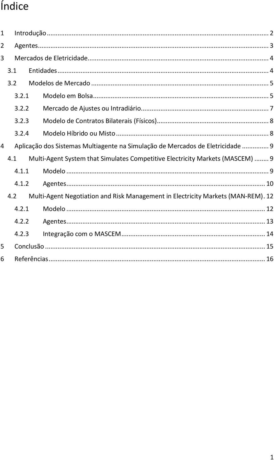 .. 9 4.1 Multi-Agent System that Simulates Competitive Electricity Markets (MASCEM)... 9 4.1.1 Modelo... 9 4.1.2 Agentes... 10 4.