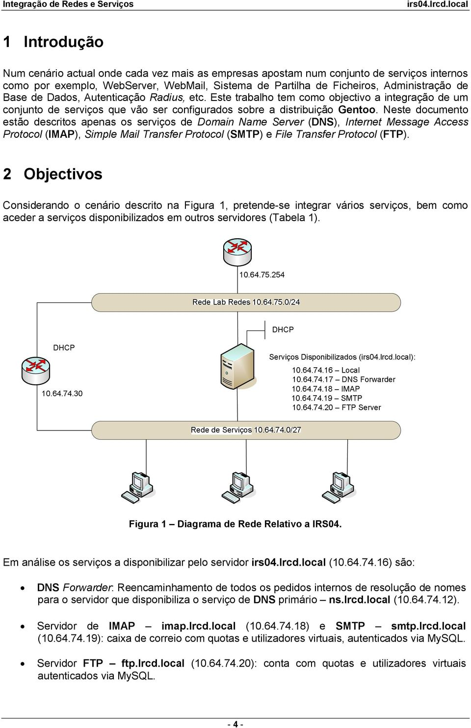 Neste documento estão descritos apenas os serviços de Domain Name Server (DNS), Internet Message Access Protocol (IMAP), Simple Mail Transfer Protocol (SMTP) e File Transfer Protocol (FTP).