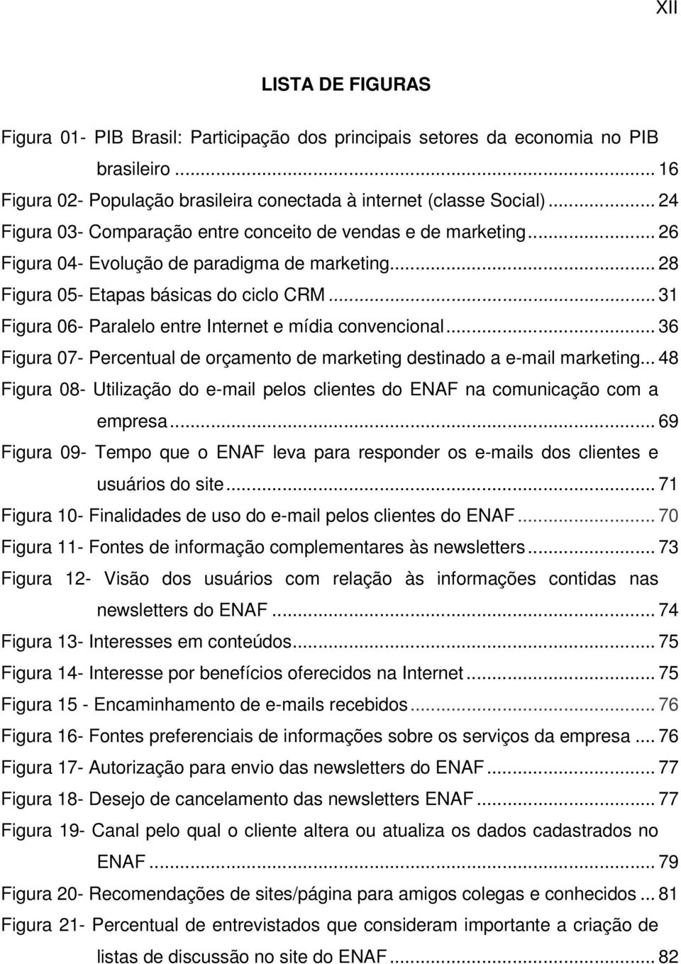 .. 31 Figura 06- Paralelo entre Internet e mídia convencional... 36 Figura 07- Percentual de orçamento de marketing destinado a e-mail marketing.