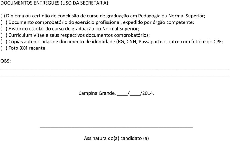 Normal Superior; ( ) Curriculum Vitae e seus respectivos documentos comprobatórios; ( ) Cópias autenticadas de documento de