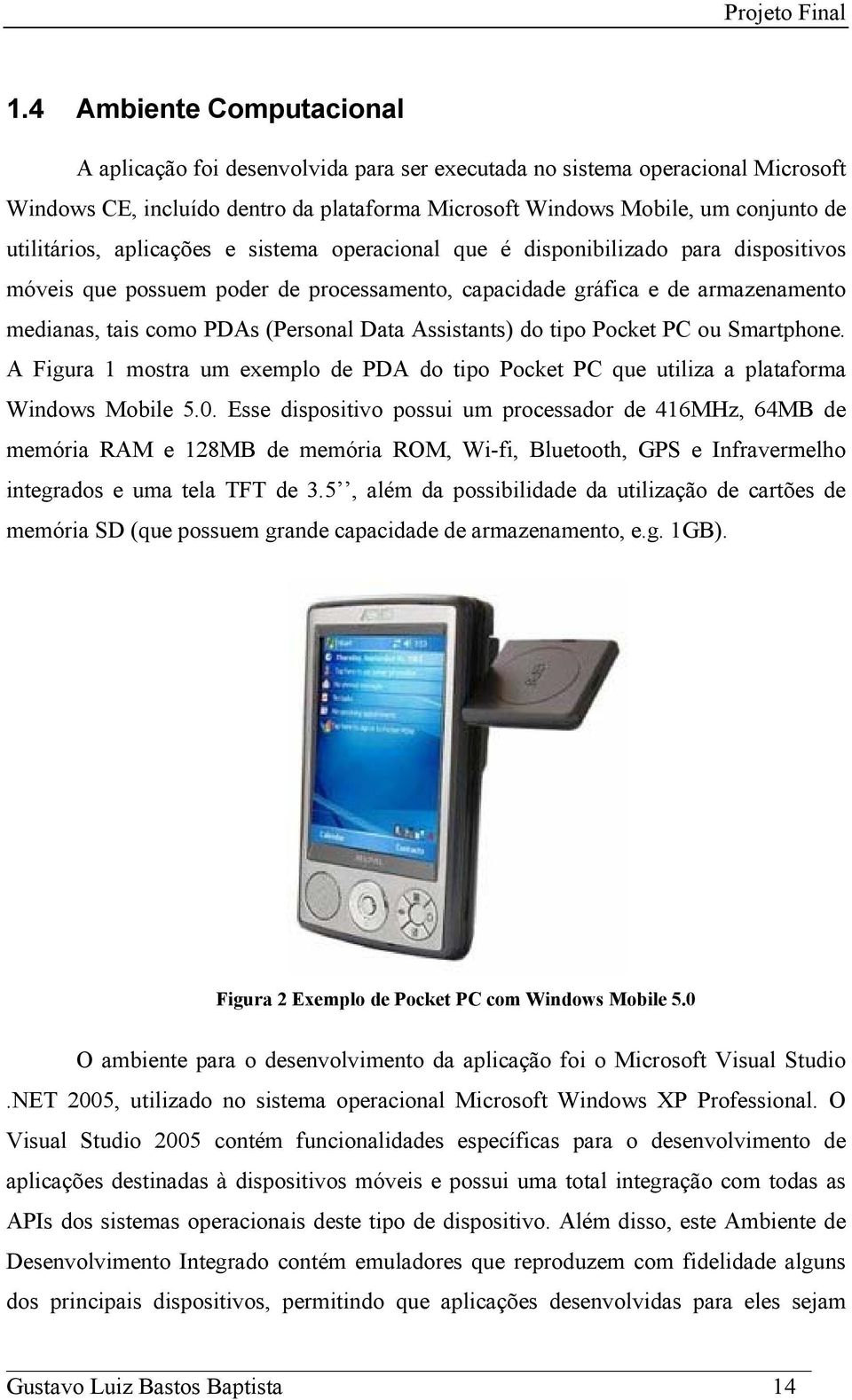 (Personal Data Assistants) do tipo Pocket PC ou Smartphone. A Figura 1 mostra um exemplo de PDA do tipo Pocket PC que utiliza a plataforma Windows Mobile 5.0.