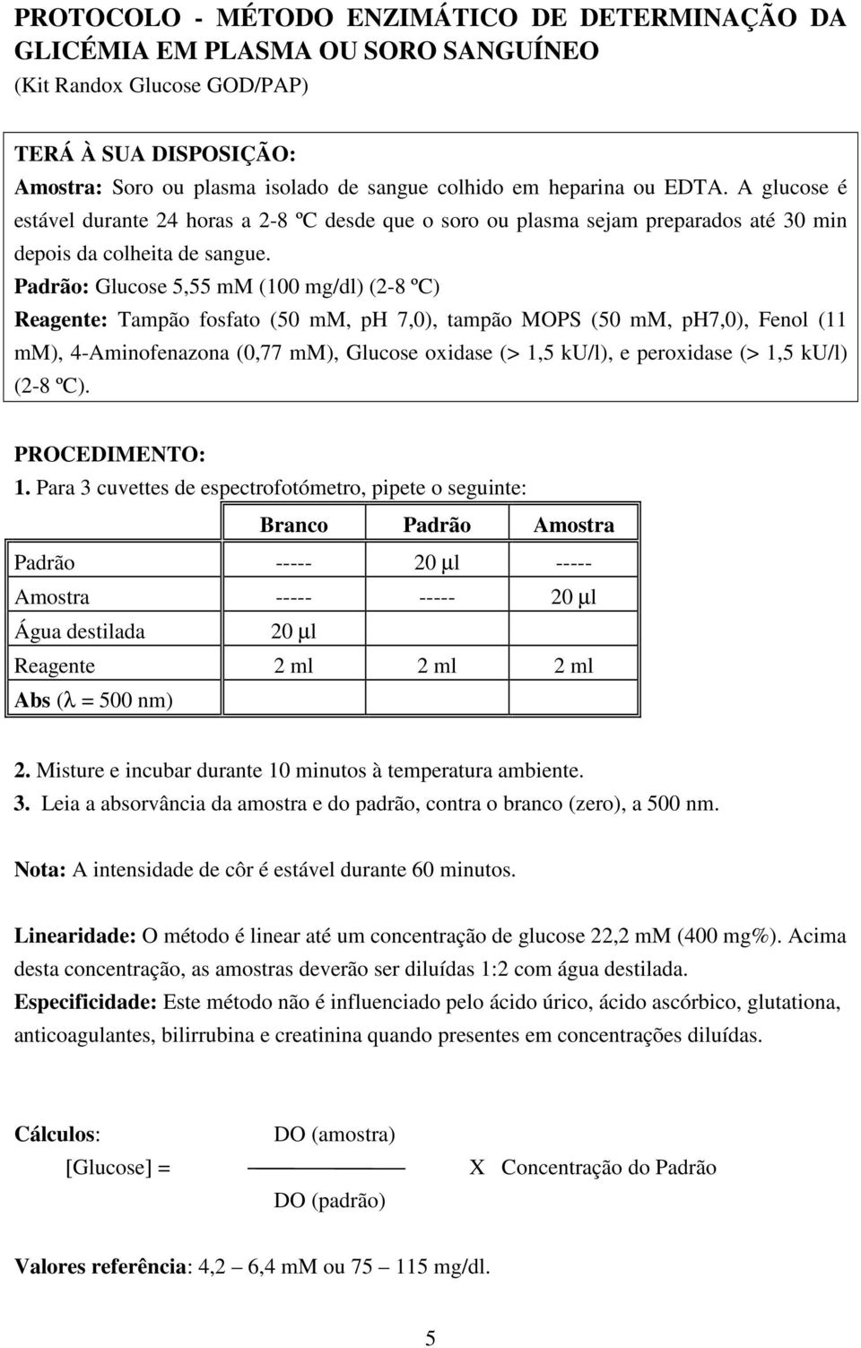 Padrão: Glucose 5,55 mm (100 mg/dl) (2-8 ºC) Reagente: Tampão fosfato (50 mm, ph 7,0), tampão MOPS (50 mm, ph7,0), Fenol (11 mm), 4-Aminofenazona (0,77 mm), Glucose oxidase (> 1,5 ku/l), e peroxidase