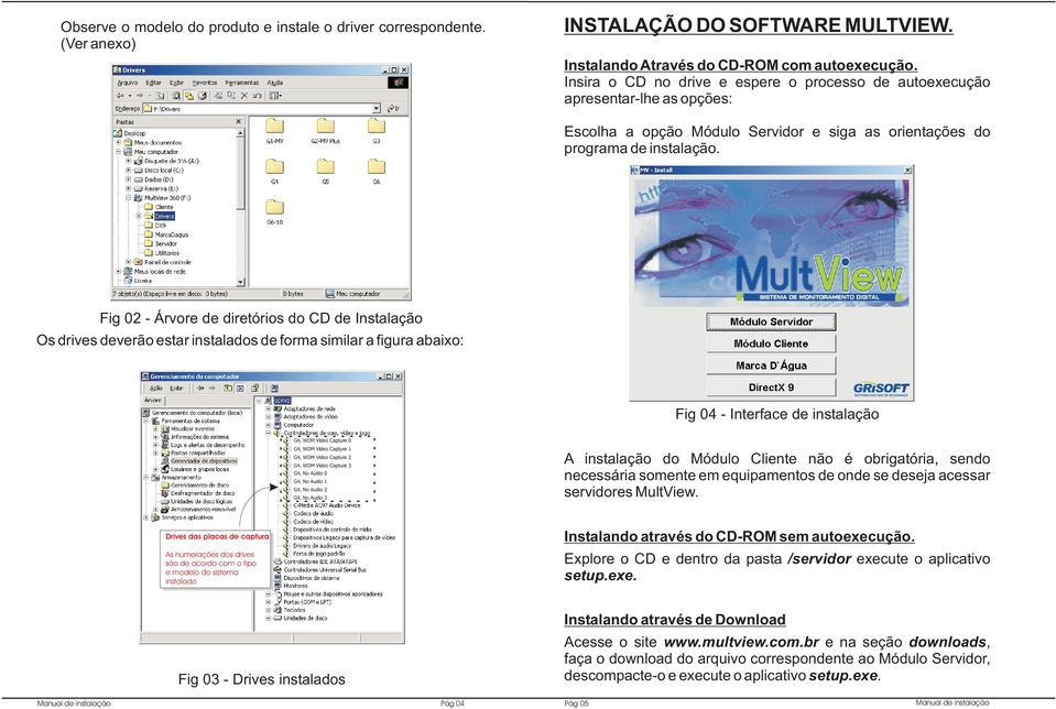 Fig 02 - Árvore de diretórios do CD de Instalação Os drives deverão estar instalados de forma similar a figura abaixo: Fig 04 - Interface de instalação G4, WDM Video Capture 0 G4, WDM Video Capture 1