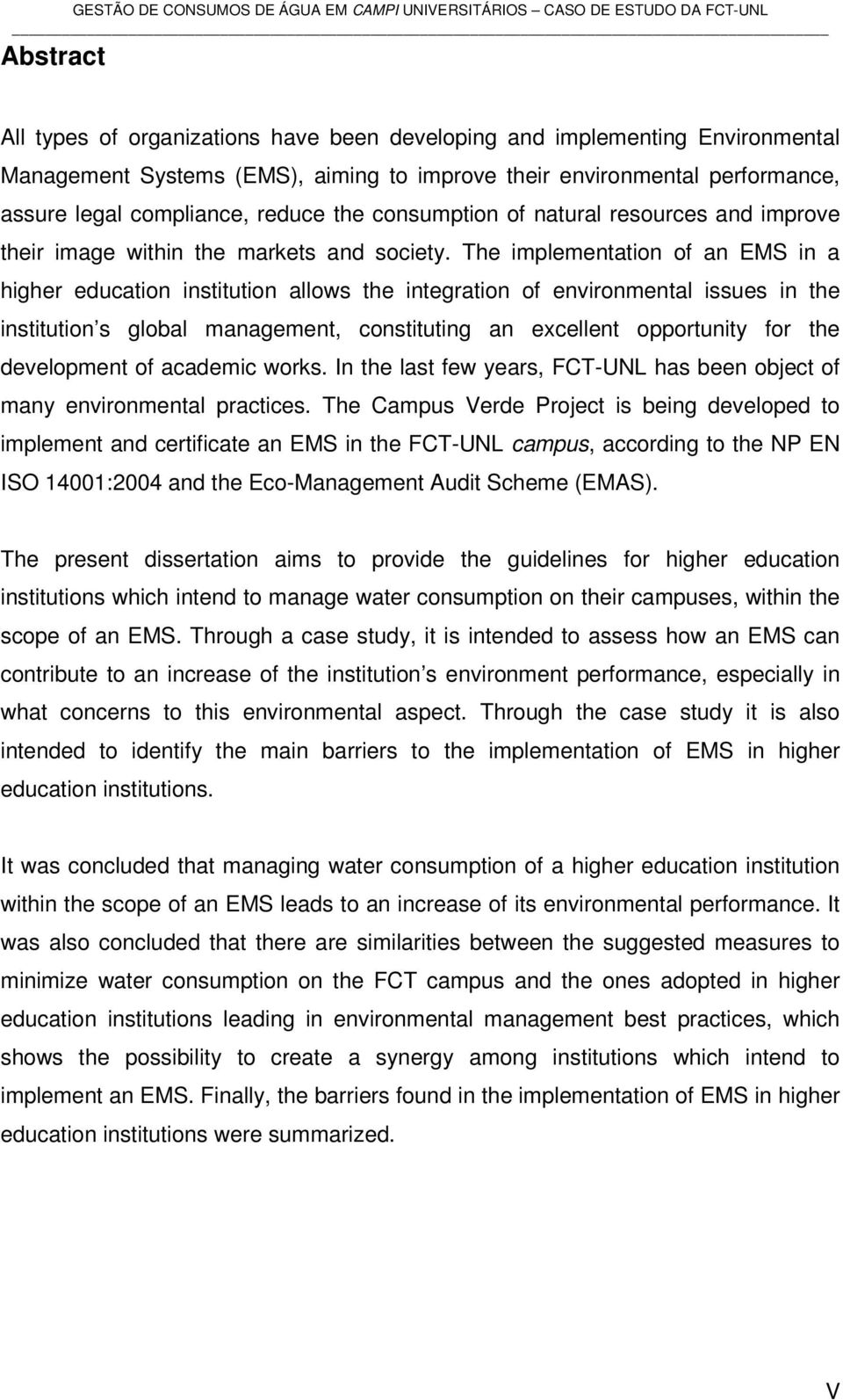 The implementation of an EMS in a higher education institution allows the integration of environmental issues in the institution s global management, constituting an excellent opportunity for the