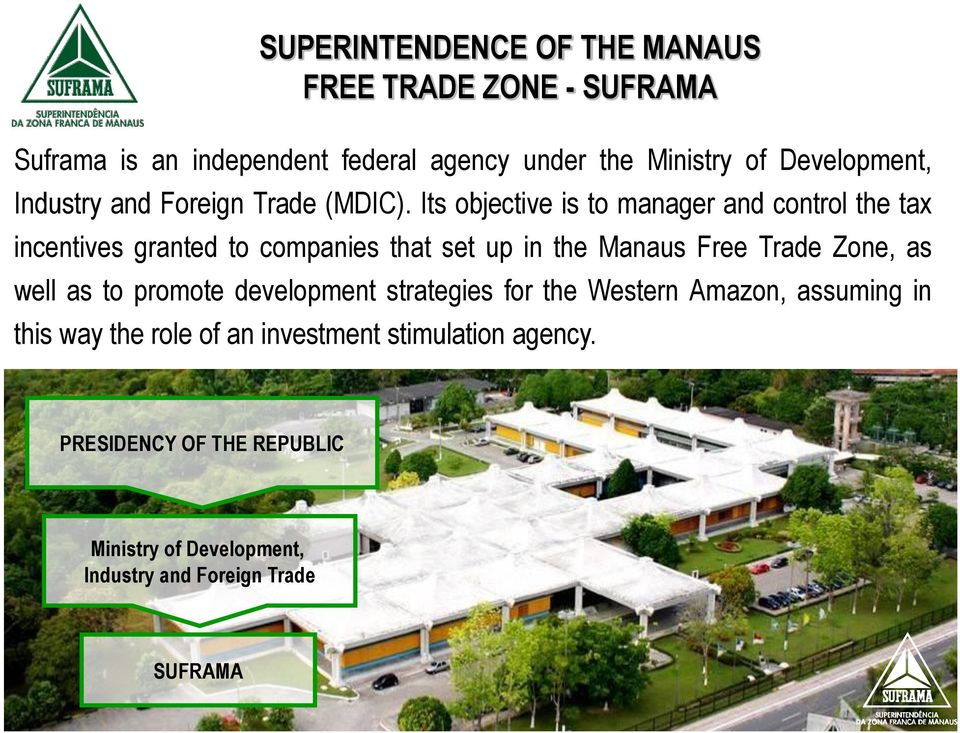Its objective is to manager and control the tax incentives granted to companies that set up in the Manaus Free Trade Zone, as