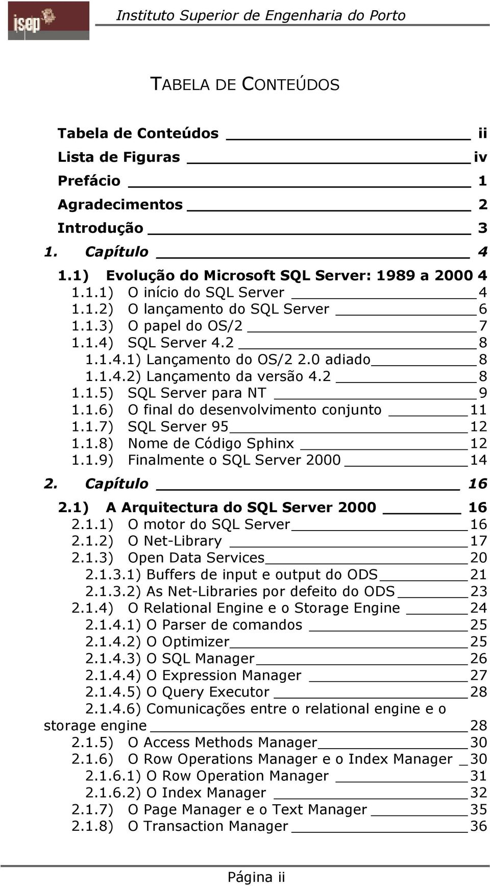 1.7) SQL Server 95 12 1.1.8) Nome de Código Sphinx 12 1.1.9) Finalmente o SQL Server 2000 14 2. Capítulo 16 2.1) A Arquitectura do SQL Server 2000 16 2.1.1) O motor do SQL Server 16 2.1.2) O Net-Library 17 2.