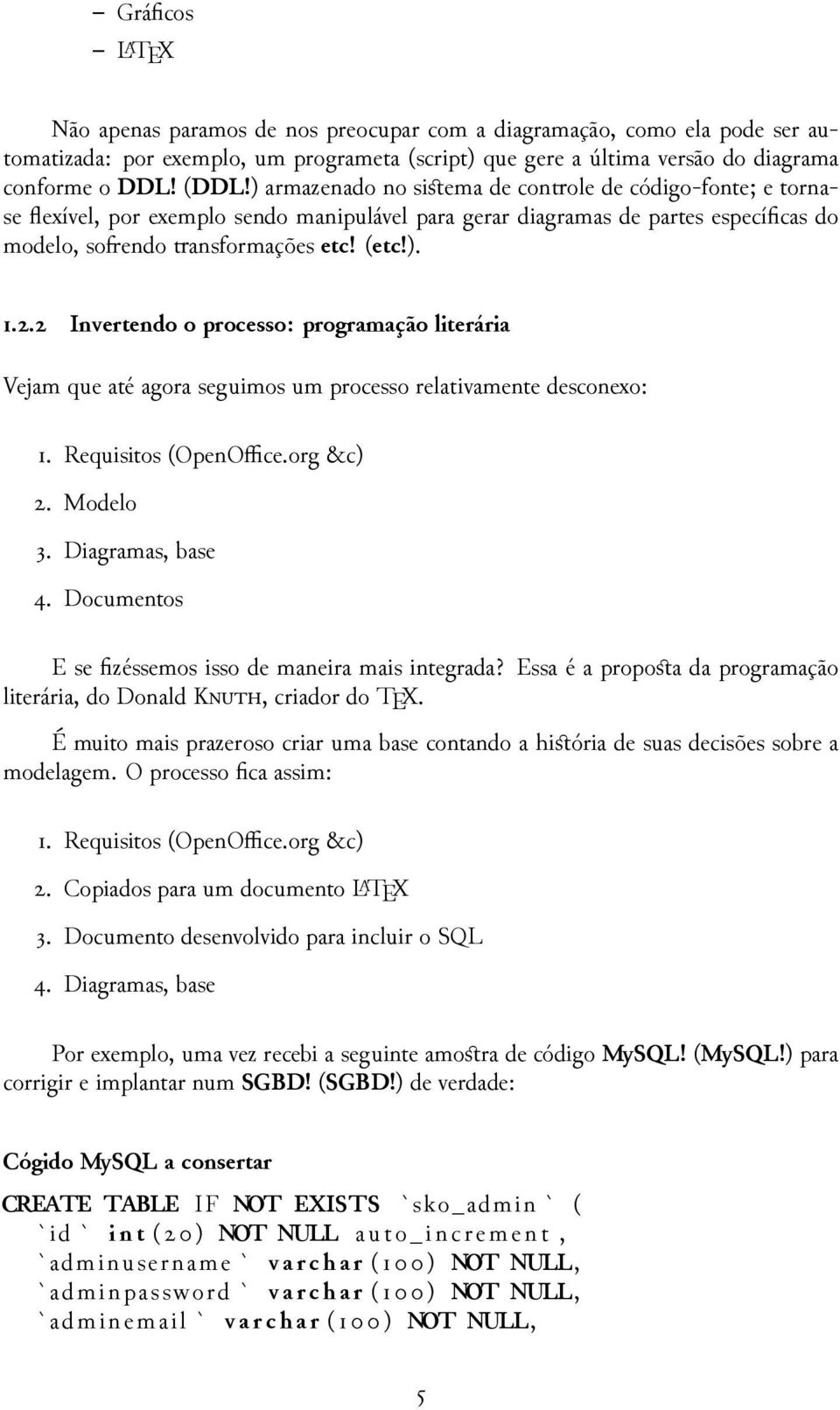 Requisitos (OpenOffice.org &c). Modelo. Diagramas, base. Documentos E se fizéssemos isso de maneira mais integrada? Essa é a proposta da programação literária, do Donald K, criador do TEX.