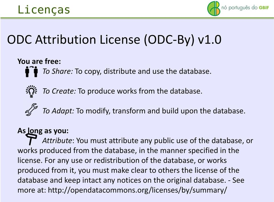 As long as you: Attribute: You must attribute any public use of the database, or works produced from the database, in the manner specified in the license.
