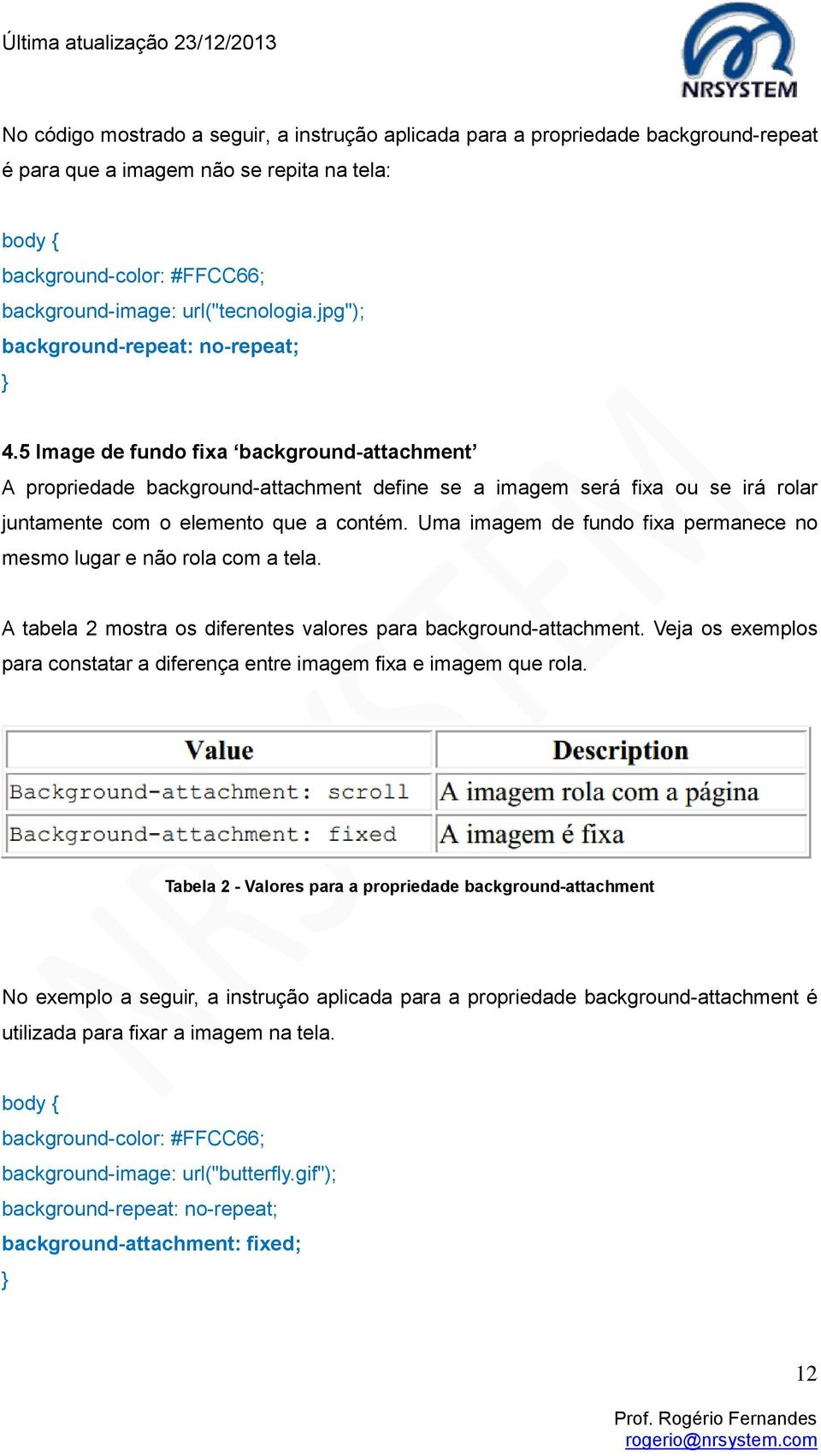 5 Image de fundo fixa background-attachment A propriedade background-attachment define se a imagem será fixa ou se irá rolar juntamente com o elemento que a contém.