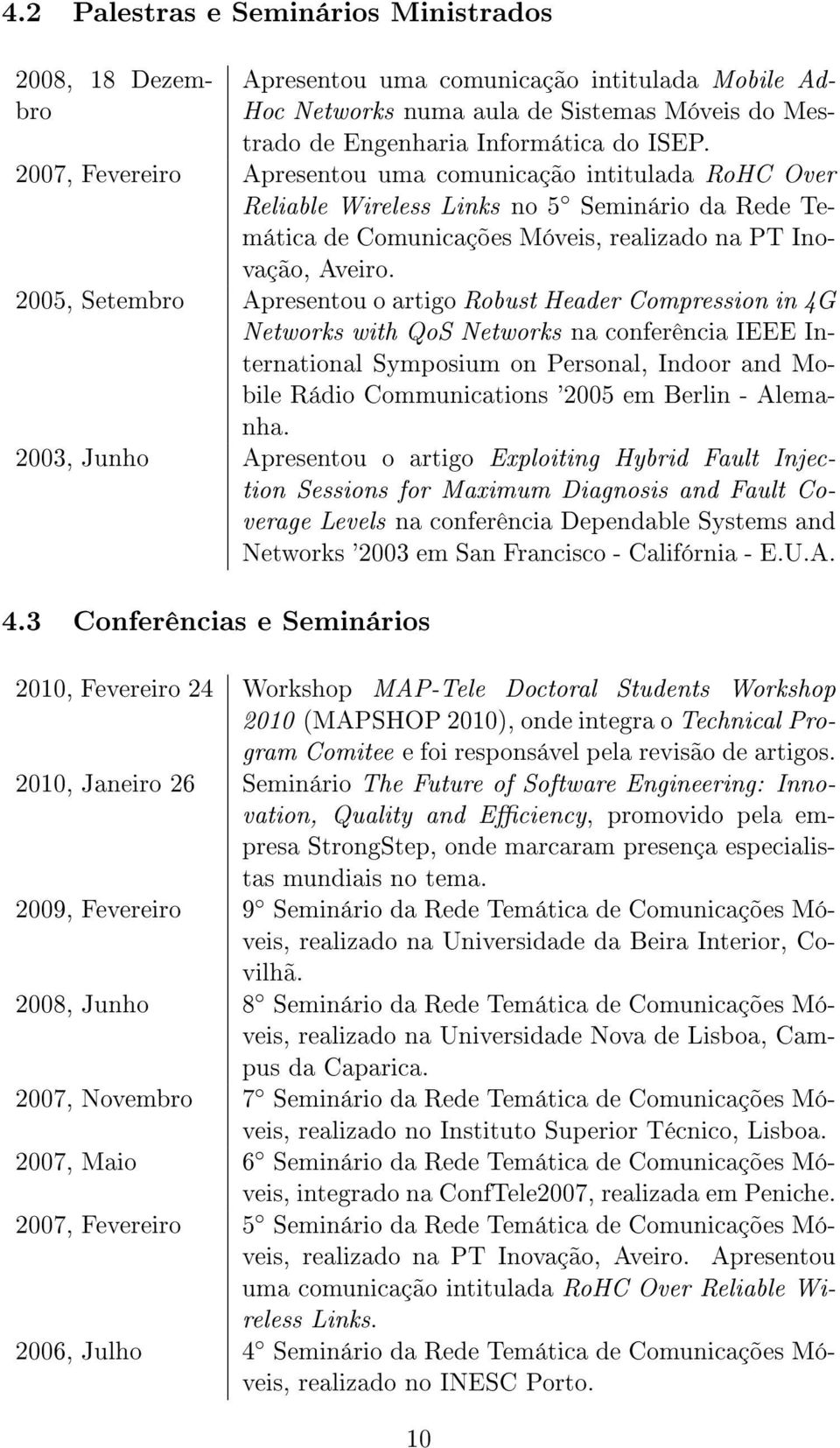 2005, Setembro Apresentou o artigo Robust Header Compression in 4G Networks with QoS Networks na conferência IEEE International Symposium on Personal, Indoor and Mobile Rádio Communications '2005 em