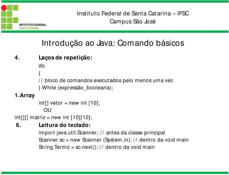 (expressão_booleana); 1.Array int[] vetor = new int [10]; OU int[][] matriz = new int [10][10]; 6.
