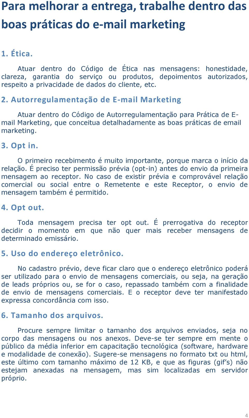 Autorregulamentação de E-mail Marketing Atuar dentro do Código de Autorregulamentação para Prática de E- mail Marketing, que conceitua detalhadamente as boas práticas de email marketing. 3. Opt in.