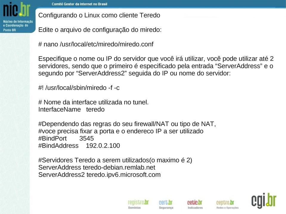 ServerAddress2 seguida do IP ou nome do servidor: #! /usr/local/sbin/miredo -f -c # Nome da interface utilizada no tunel.