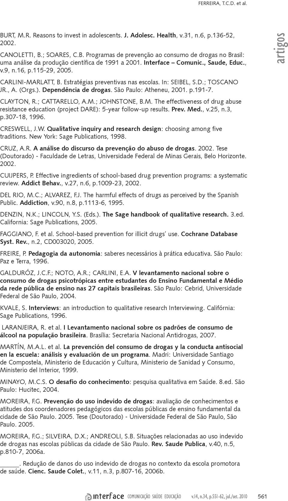 São Paulo: Atheneu, 2001. p.191-7. CLAYTON, R.; CATTARELLO, A.M.; JOHNSTONE, B.M. The effectiveness of drug abuse resistance education (project DARE): 5-year follow-up results. Prev. Med., v.25, n.