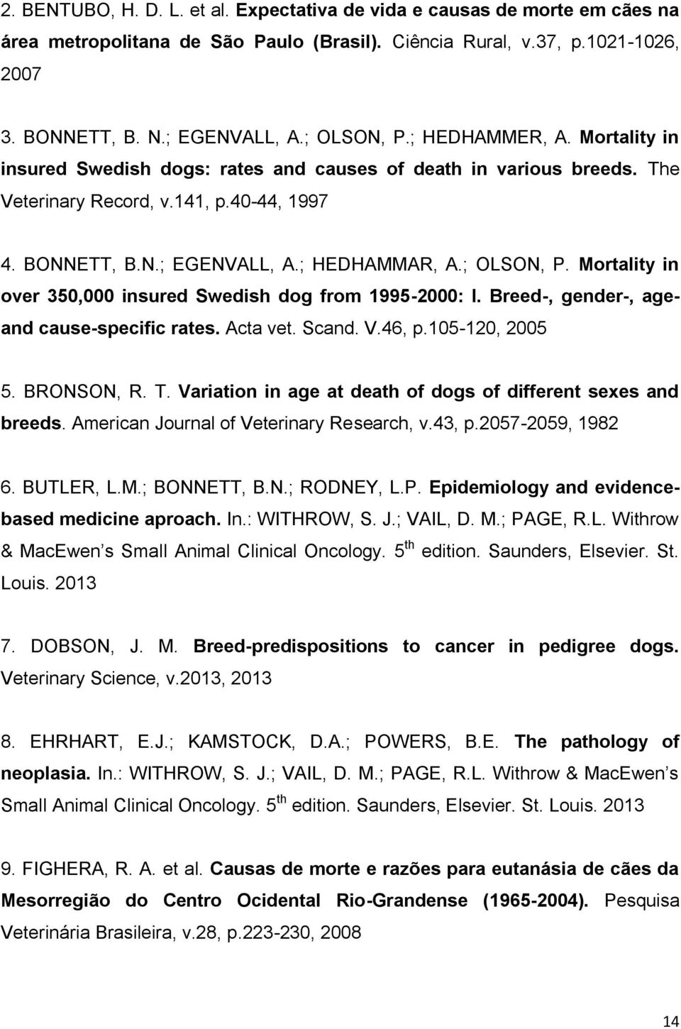 Mortality in over 350,000 insured Swedish dog from 1995-2000: I. Breed-, gender-, age- and cause-specific rates. Acta vet. Scand. V.46, p.105-120, 2005 5. BRONSON, R. T.
