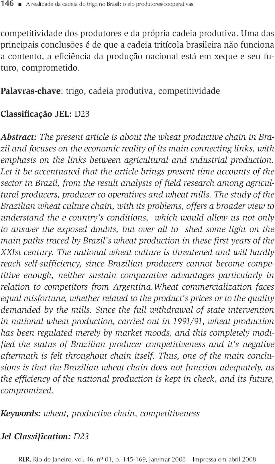 Palavras-chave: trigo, cadeia produtiva, competitividade Classificação JEL: D23 Abstract: The present article is about the wheat productive chain in Brazil and focuses on the economic reality of its