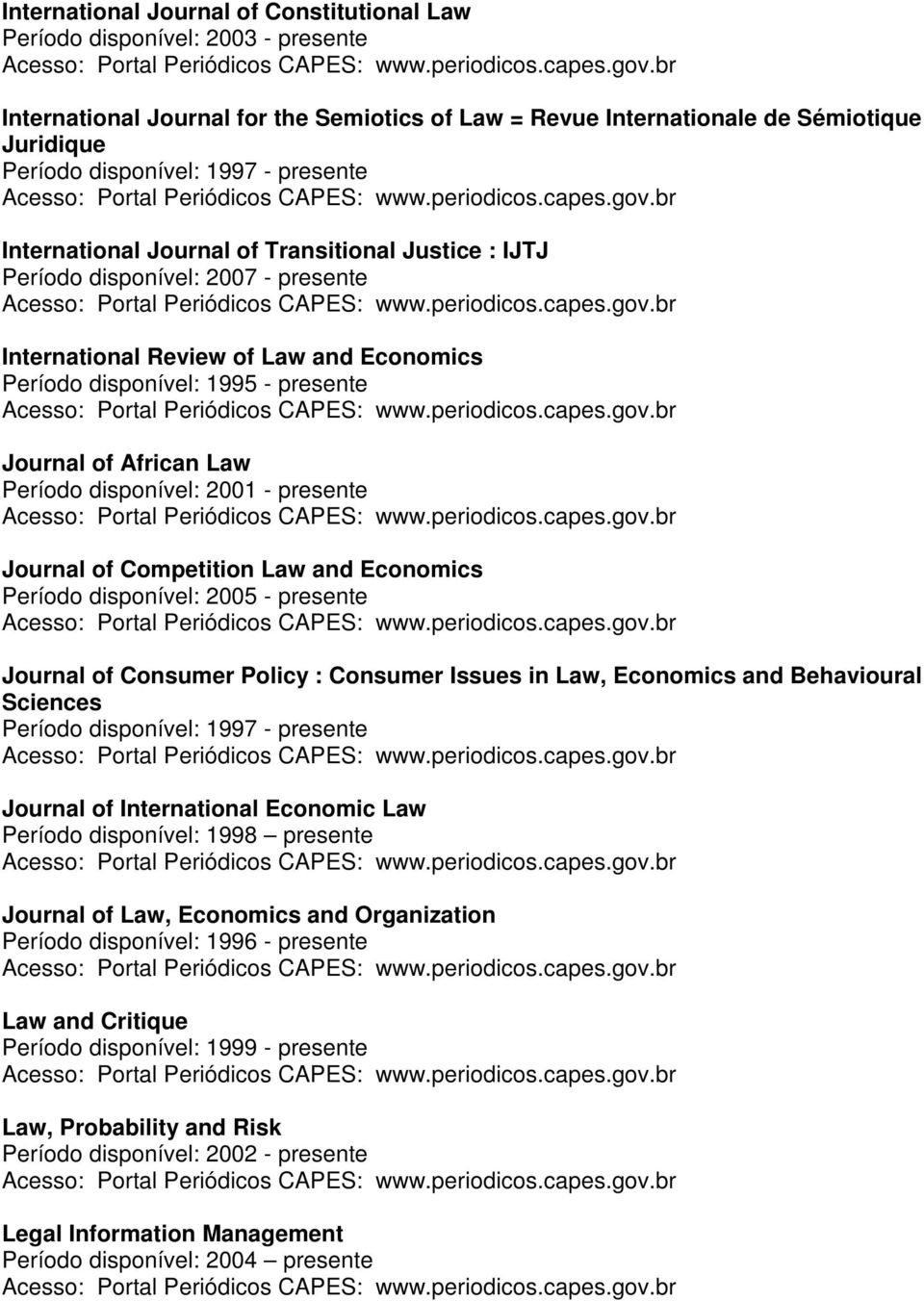 Law Período disponível: 2001 - presente Journal of Competition Law and Economics Período disponível: 2005 - presente Journal of Consumer Policy : Consumer Issues in Law, Economics and Behavioural