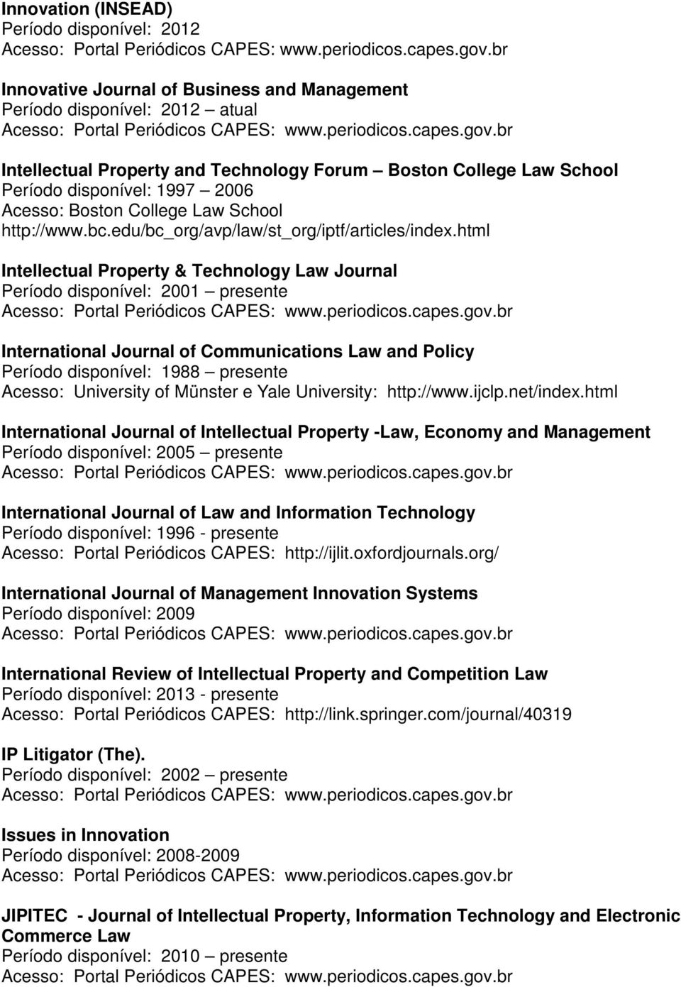 html Intellectual Property & Technology Law Journal Período disponível: 2001 presente International Journal of Communications Law and Policy Período disponível: 1988 presente Acesso: University of
