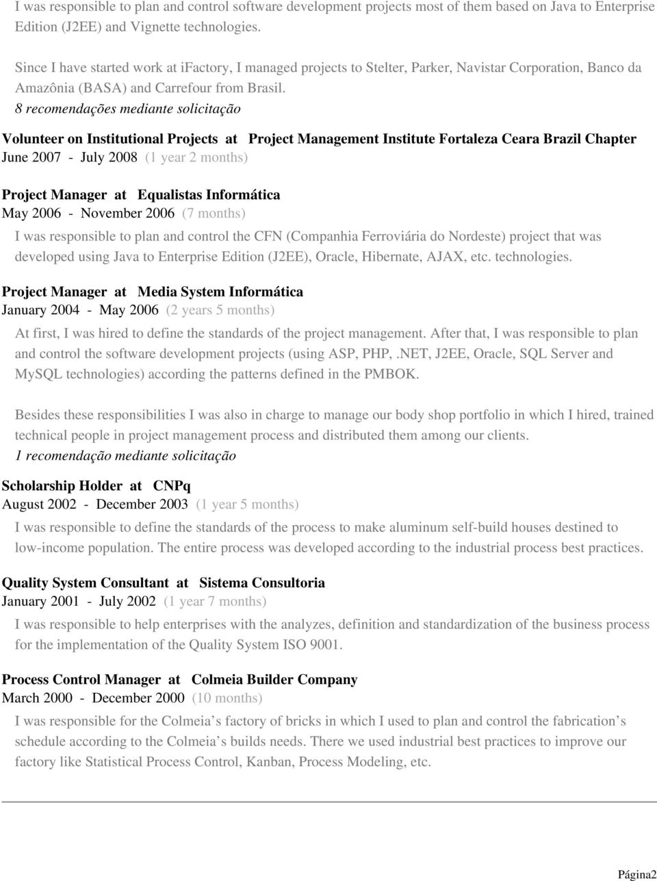 8 recomendações mediante solicitação Volunteer on Institutional Projects at Project Management Institute Fortaleza Ceara Brazil Chapter June 2007 - July 2008 (1 year 2 months) Project Manager at