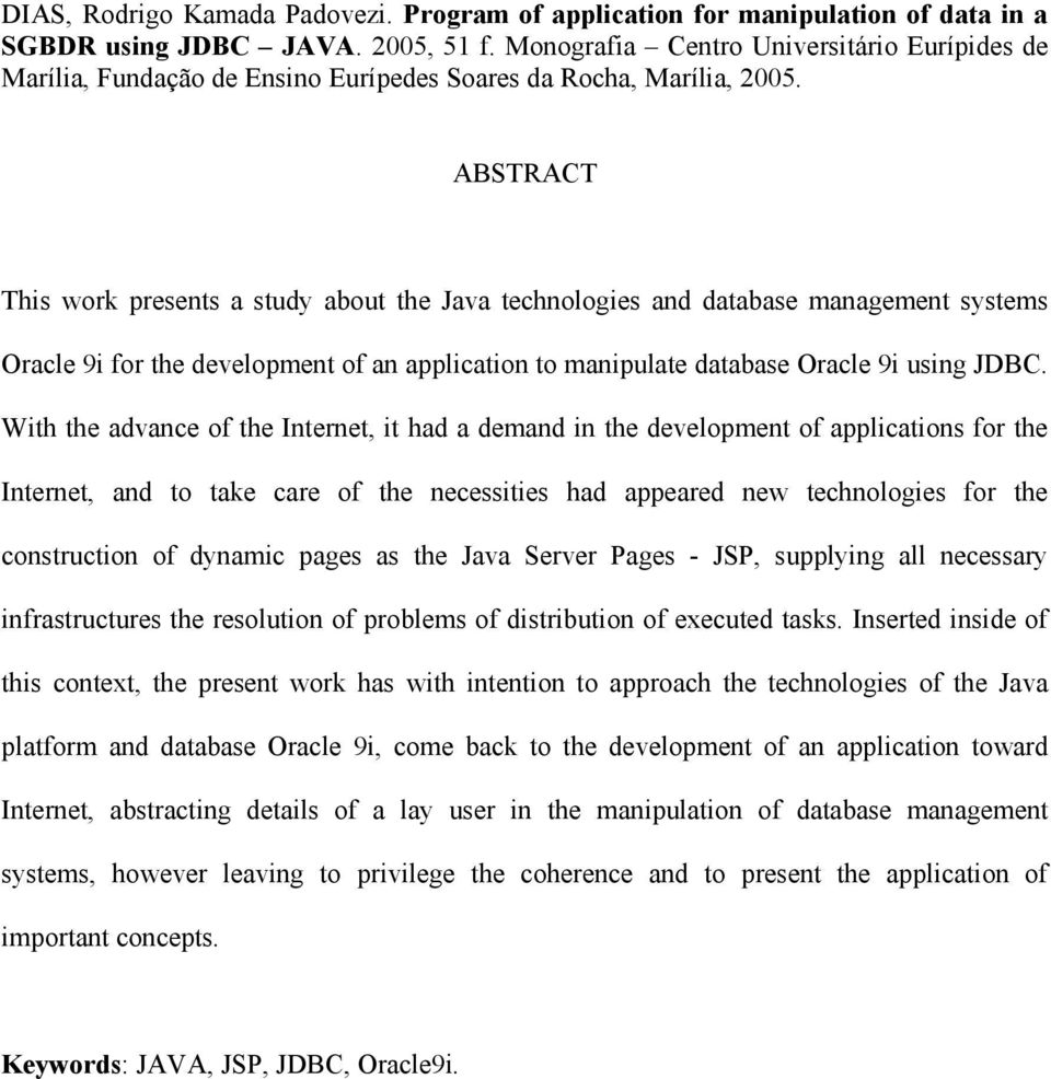 ABSTRACT This work presents a study about the Java technologies and database management systems Oracle 9i for the development of an application to manipulate database Oracle 9i using JDBC.