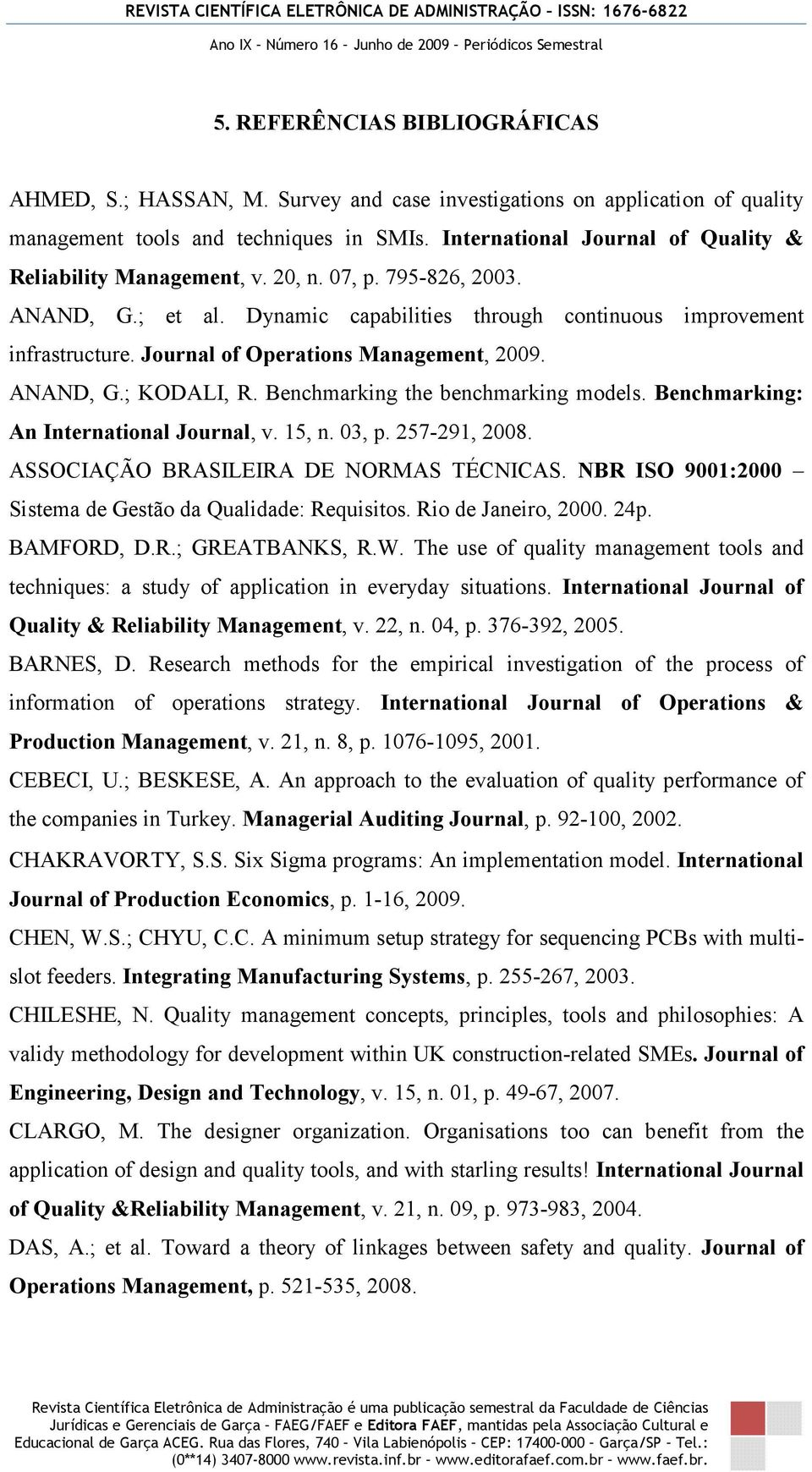 Journal of Operations Management, 2009. ANAND, G.; KODALI, R. Benchmarking the benchmarking models. Benchmarking: An International Journal, v. 15, n. 03, p. 257-291, 2008.