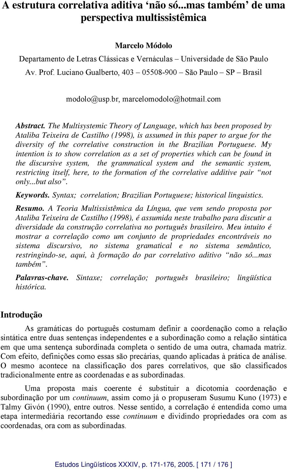 The Multisystemic Theory of Language, which has been proposed by Ataliba Teixeira de Castilho (1998), is assumed in this paper to argue for the diversity of the correlative construction in the