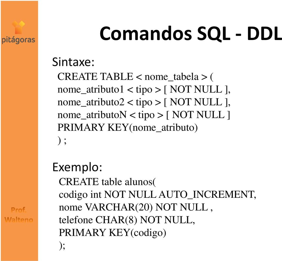 PRIMARY KEY(nome_atributo) ) ; Exemplo: CREATE table alunos( codigo int NOT NULL