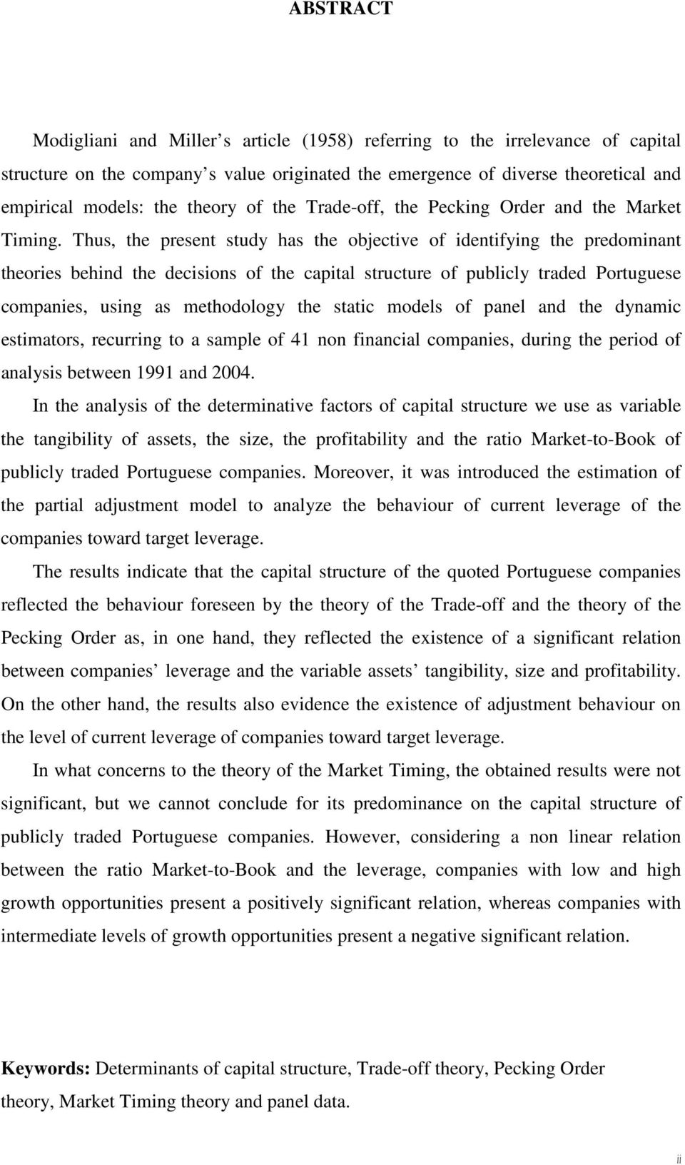 Thus, the present study has the objective of identifying the predominant theories behind the decisions of the capal structure of publicly traded Portuguese companies, using as methodology the static