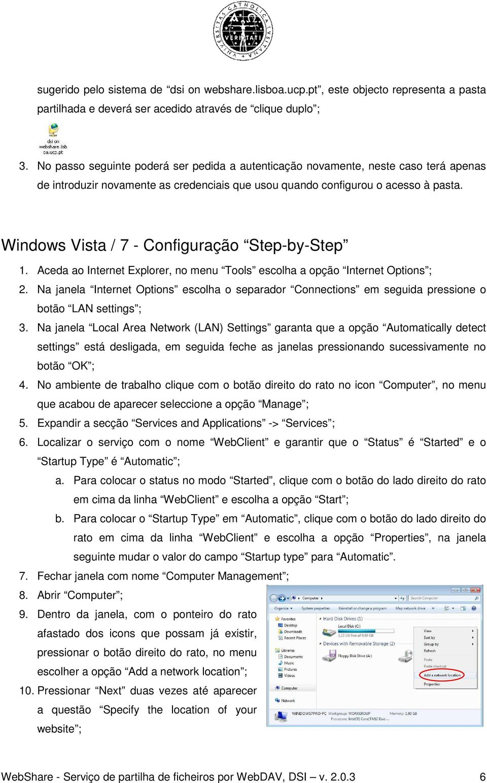 Windows Vista / 7 - Configuração Step-by-Step 1. Aceda ao Internet Explorer, no menu Tools escolha a opção Internet Options ; 2.