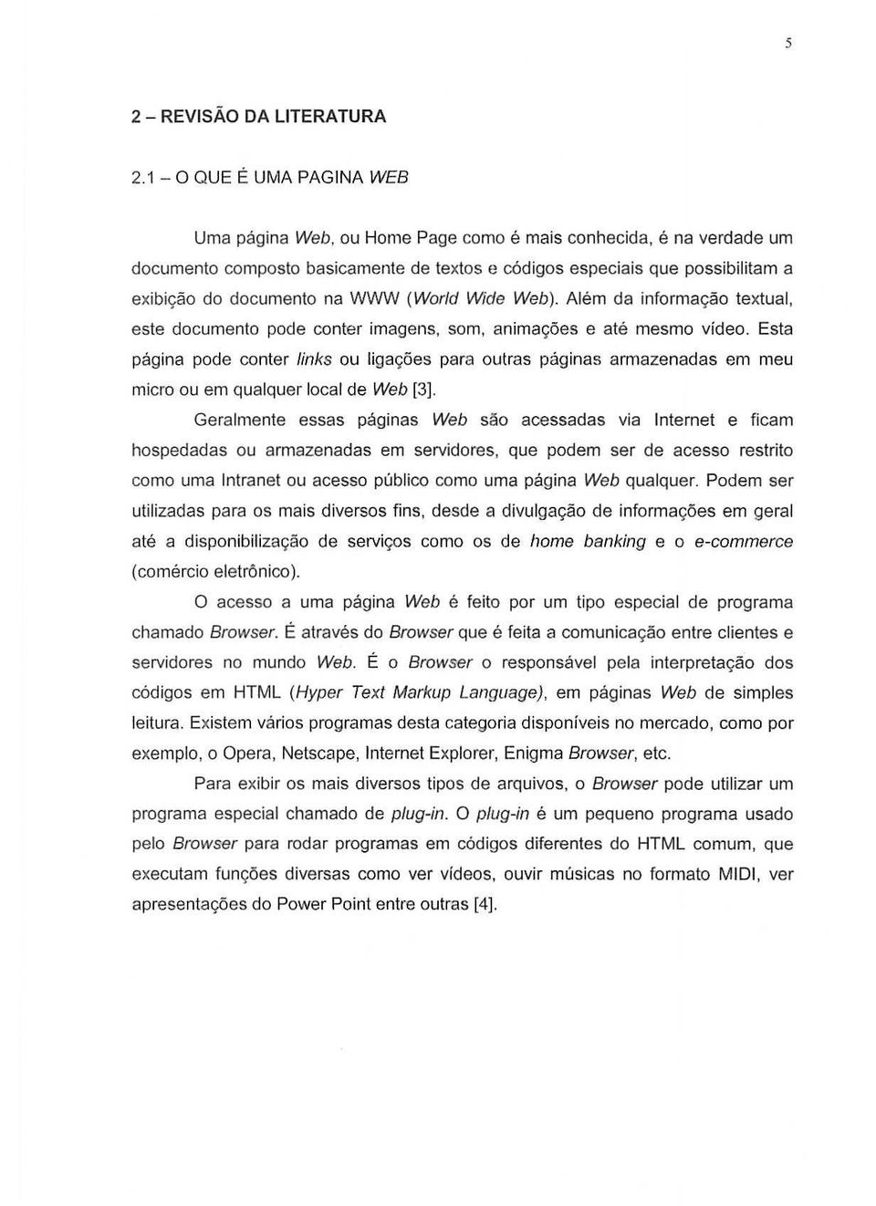 WWW (World Wide Web). Alem da informayao textual, este documento pade conter imagens, som, animac;oes e ate mesmo video.