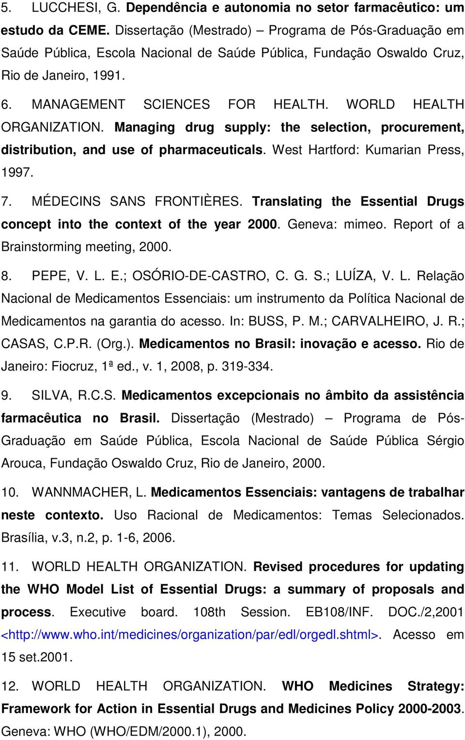 WORLD HEALTH ORGANIZATION. Managing drug supply: the selection, procurement, distribution, and use of pharmaceuticals. West Hartford: Kumarian Press, 1997. 7. MÉDECINS SANS FRONTIÈRES.